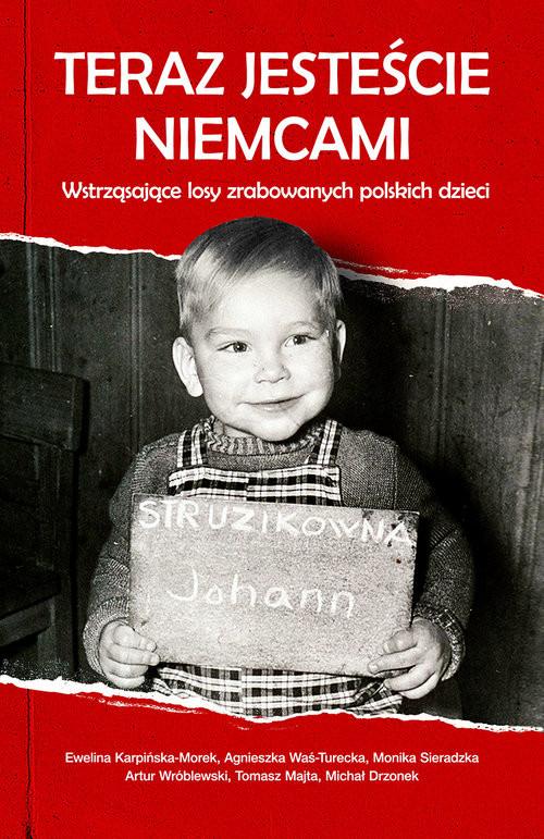 okładka Teraz jesteście Niemcami Wstrząsające losy zrabowanych polskich dzieci, Książka | Karpińska-Morek Ewelina, Was-Tureck Agnieszka