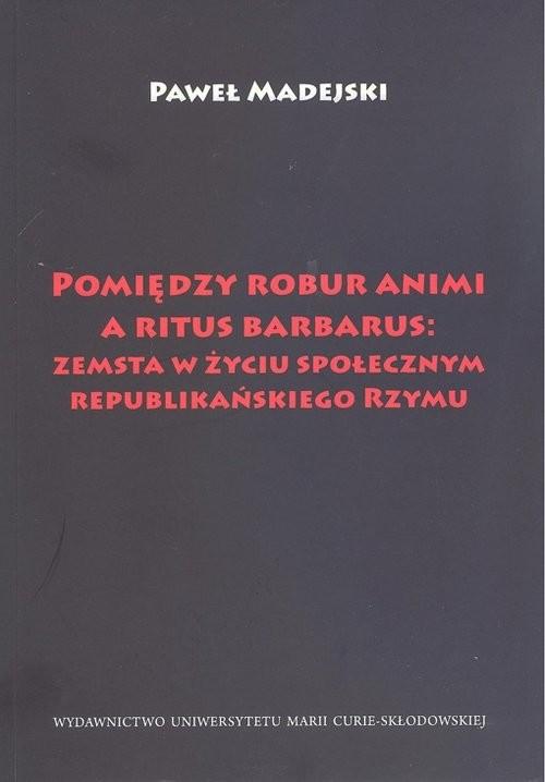 okładka Pomiędzy robur animi a ritus barbarus: zemsta w życiu społecznym republikańskiego Rzymu, Książka | Madejski Paweł