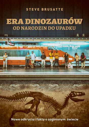 okładka Era dinozaurów - od narodzin do upadku. Nowe odkrycia i fakty o zaginionym świecie. KsiążkaBrusatte Steve