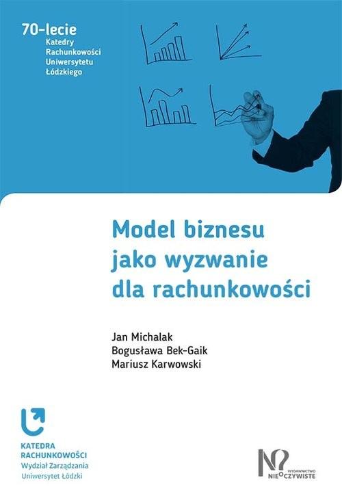 okładka Model biznesu jako wyzwanie dla rachunkowości, Książka | Jan Michalak, Bogusława Bek-Gaik, M Karwowski