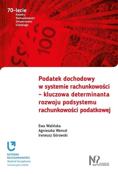 okładka Podatek dochodowy w systemie rachunkowości  kluczowa determinanta rozwoju podsystemu rachunkowości, Książka | Ewa Walińska, Agnieszka Wencel, Iren Górowski