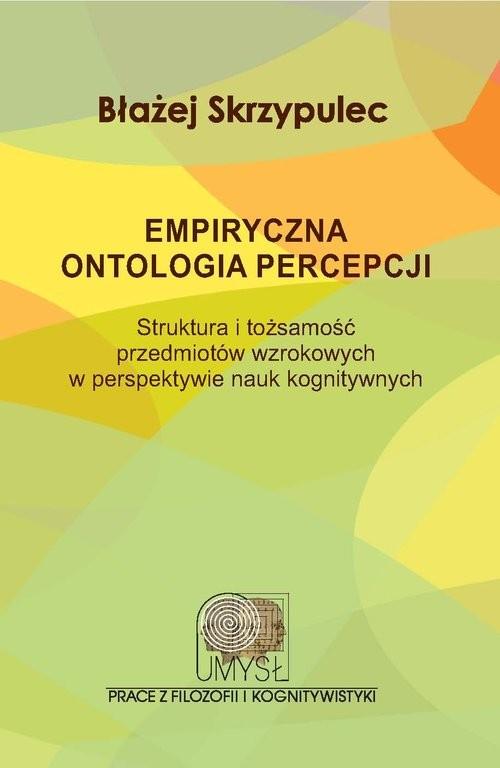 okładka Empiryczna ontologia percepcji Struktura i tożsamość przedmiotów wzrokowych w perspektywie nauk kognitywnych, Książka   Skrzypulec Błażej