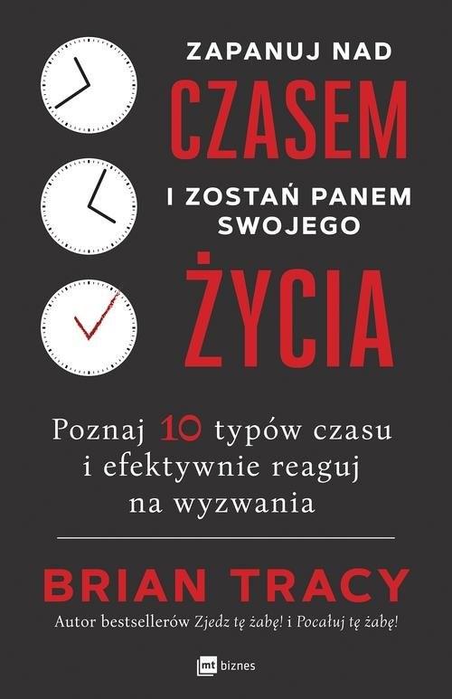 okładka Zapanuj nad czasem i zostań panem swojego życia Poznaj 10 typów czasu i efektywnie reaguj na wyzwania, Książka | Tracy Brian