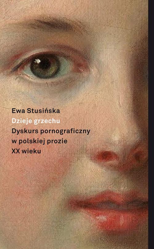 okładka Dzieje grzechu Dyskurs pornograficzny w polskiej prozie XX wieku (na wybranych przykładach), Książka | Stusińska Ewa