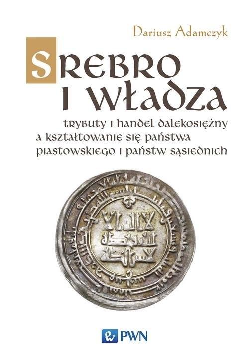 okładka Srebro i władza Trybuty i handel dalekosiężny a kształtowanie się państwa piastowskiego i państw sąsiednich, Książka | Adamczyk Dariusz