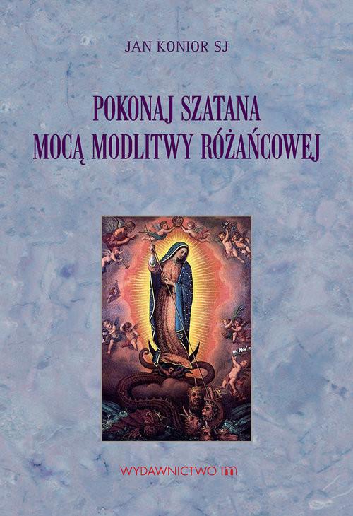 okładka Pokonaj szatana mocą modlitwy różańcowej, Książka | Konior SJ Jan
