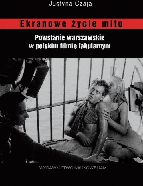 okładka Ekranowe życie mitu Powstanie warszawskie w polskim flmie fabularnym, Książka | Czaja Justyna