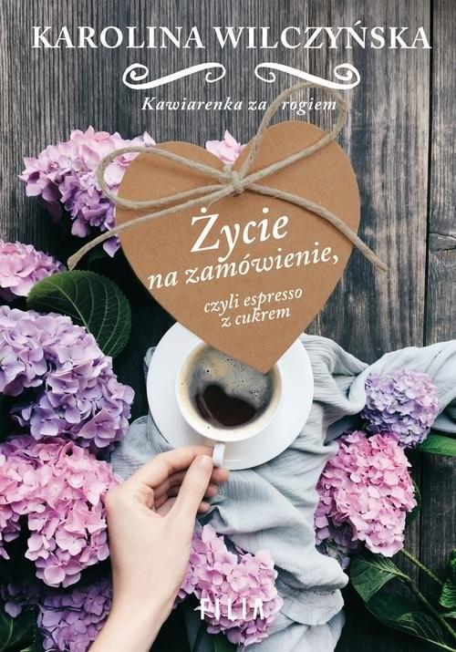 okładka Życie na zamówienie, czyli espresso z cukrem, Książka | Karolina Wilczyńska