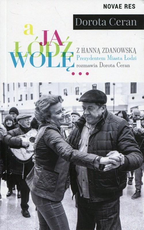 okładka A ja Łódź wolę z Hanną Zdanowską, Prezydentem Miasta Łodzi, rozmawia Dorota Ceran, Książka | Dorota  Ceran