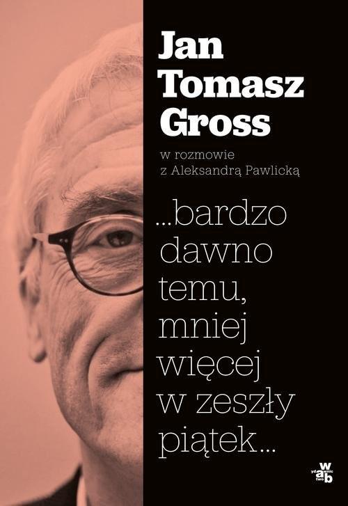 okładka ...bardzo dawno temu, mniej więcej w zeszły piątek..., Książka | Jan Tomasz Gross, Aleksandra Pawlicka