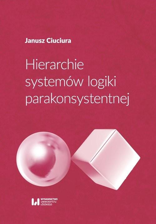okładka Hierarchie systemów logiki parakonsystentnej, Książka | Ciuciura Janusz