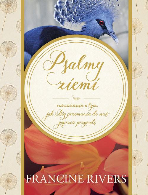 okładka Psalmy ziemi Rozważania o tym, jak Bóg przemawia do nas poprzez przyrodę, Książka   Francine Rivers