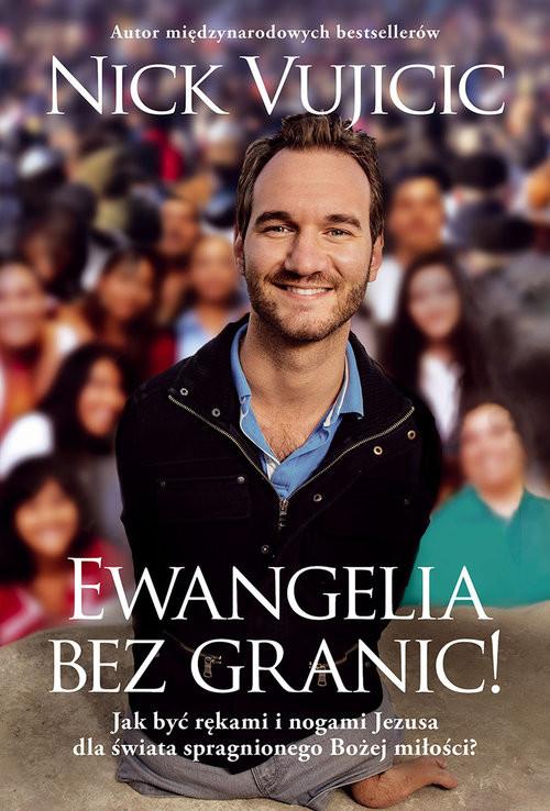 okładka Ewangelia bez granic! Jak być rękami i nogami Jezusa dla świata spragnionego Bożej miłości?książka      Vujicic Nick
