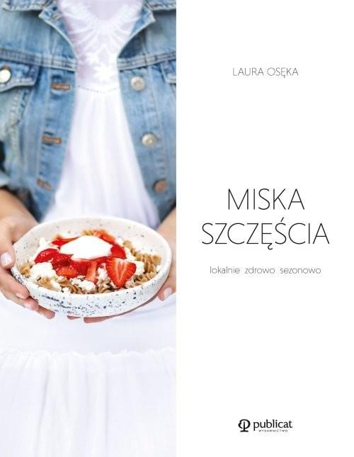 okładka Miska szczęścia Lokalnie, zdrowo, sezonowo, Książka   Osęka Laura