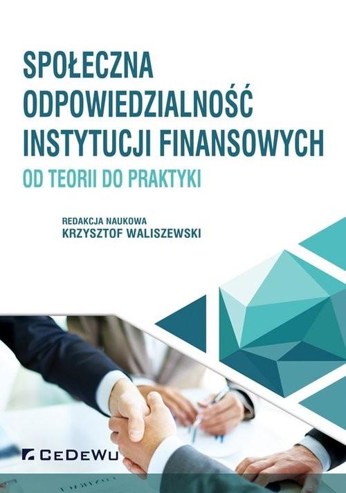 okładka Społeczna odpowiedzialność instytucji finansowych - od teorii do praktyki, Książka | Waliszewski (red. nauk.) Krzysztof