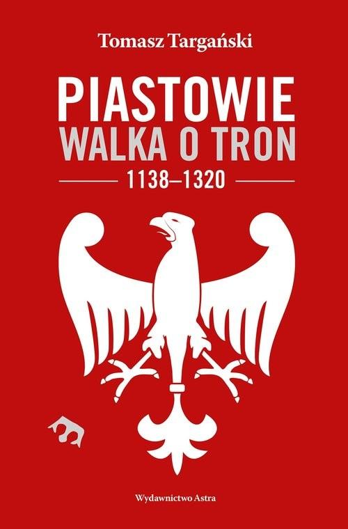 okładka Piastowie Walka o tron 1138-1320, Książka | Targański Tomasz