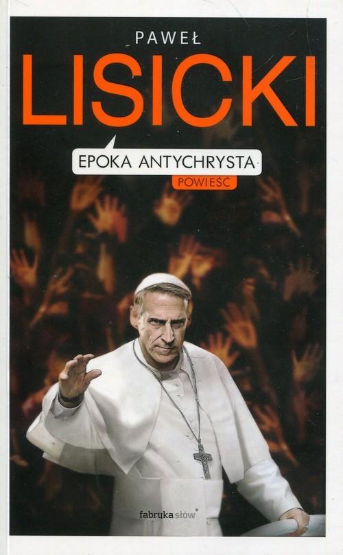 okładka Epoka Antychrysta Powiastka apokaliptyczna o czasach ostatecznychksiążka      Paweł Lisicki