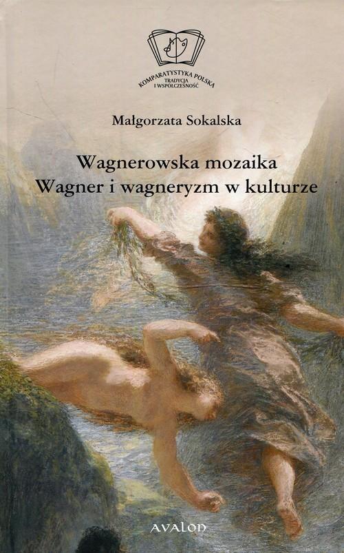 okładka Wagnerowska mozaika Wagner i wagneryzm w kulturze, Książka   Sokalska Małgorzata