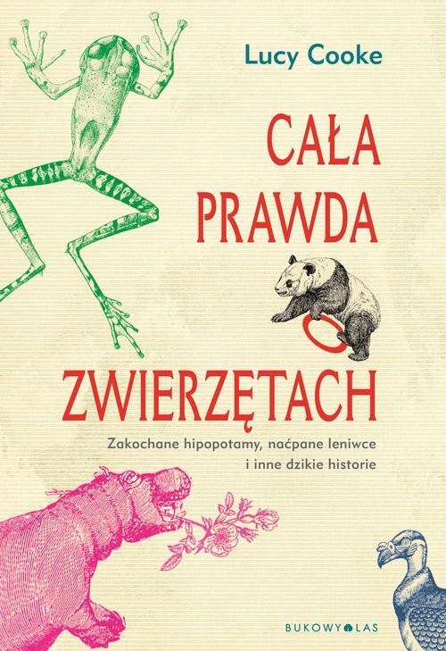 okładka Cała prawda o zwierzętach Zakochane hipopotamy, naćpane leniwce i inne dzikie historie, Książka | Cooke Lucy