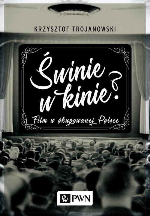 okładka Świnie w kinie? Film w okupowanej Polsce, Książka | Trojanowski Krzysztof