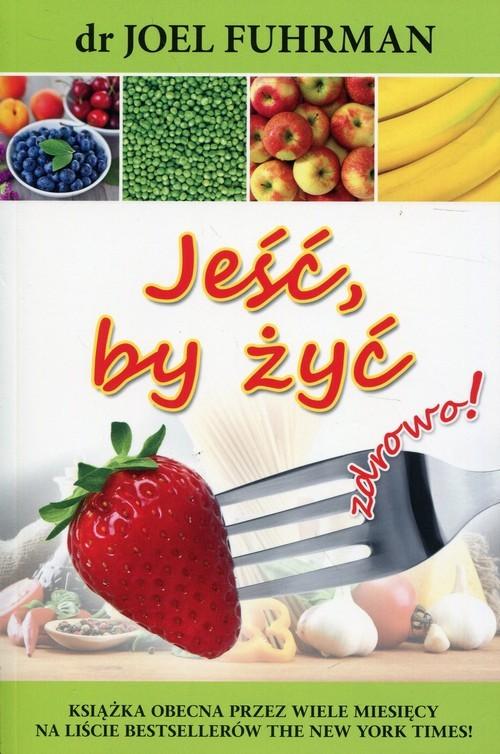 okładka Jeść, by żyć zdrowo!, Książka   Fuhrman Joel