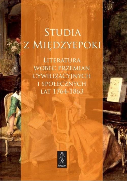okładka Studia z Międzyepoki Literatura wobec przemian cywilizacyjnych i społecznych lat 1764-1863, Książka |