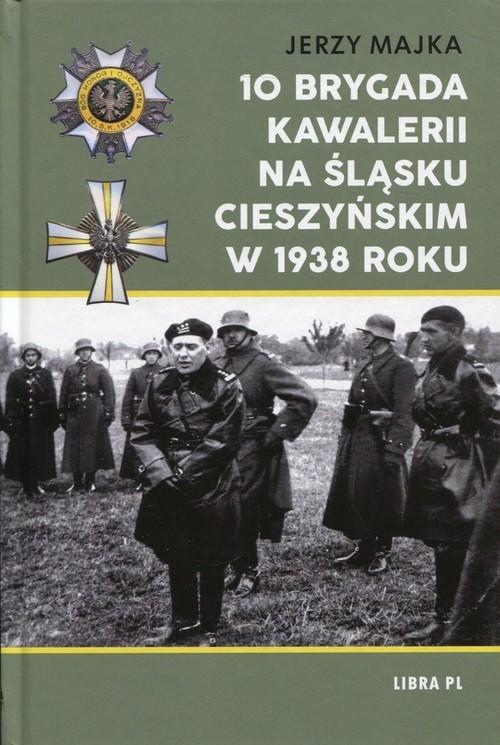 okładka 10 Brygada kawalerii na Śląsku Cieszyńskim w 1938 roku, Książka | Majka Jerzy