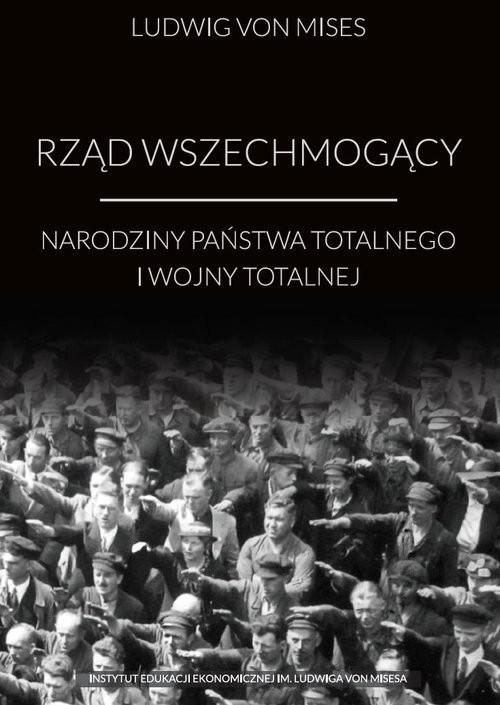 okładka Rząd wszechmogący Narodziny państwa totalnego i wojny totalnej, Książka | Ludwig v Mises