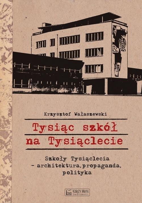 okładka Tysiąc szkół na Tysiąclecie Szkoły Tysiąclecia - architektura, propaganda, polityka, Książka | Wałaszewski Krzysztof