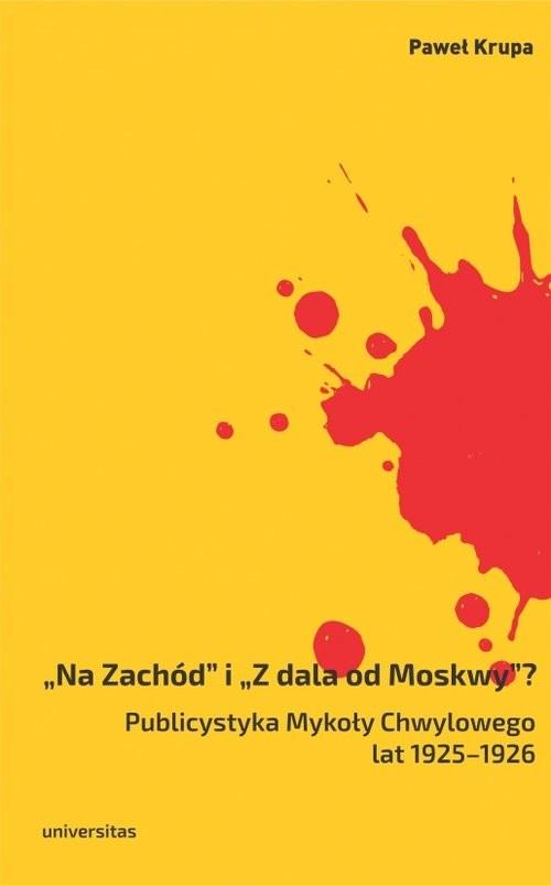 okładka Na Zachód i Z dala od Moskwy Publicystyka Mykoły Chwylowego lat 1925-1926, Książka | Krupa Paweł
