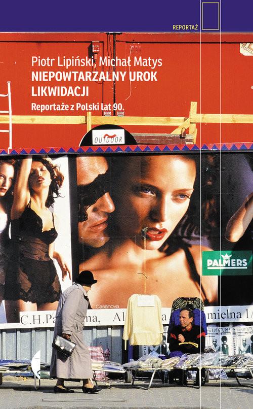 okładka Niepowtarzalny urok likwidacji Reportaże z Polski lat 90., Książka | Piotr  Lipiński, Michał Matys