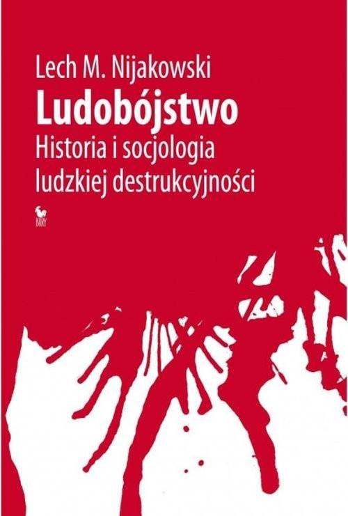 okładka Ludobójstwo Historia i socjologia ludzkiej destrukcyjności, Książka   Lech M. Nijakowski