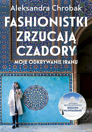 okładka Fashionistki zrzucają czadory. Moje odkrywanie Iranu, Książka | Chrobak Aleksandra