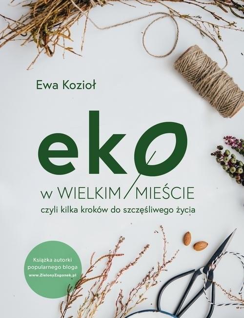 okładka Eko w wielkim mieście, czyli kilka kroków do szczęśliwego życia, Książka | Kozioł Ewa