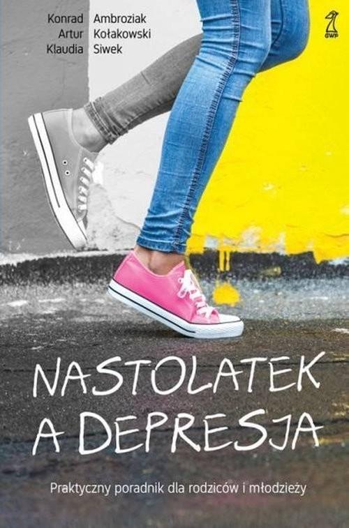 okładka Nastolatek a depresja Praktyczny poradnik dla rodziców i młodzieży, Książka | Konrad Ambroziak, Artur Kołakowski, Kla Siwek