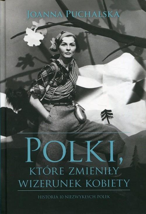 okładka Polki, które zmieniły wizerunek kobiety Historia niezwykłych Polek, Książka   Joanna Puchalska