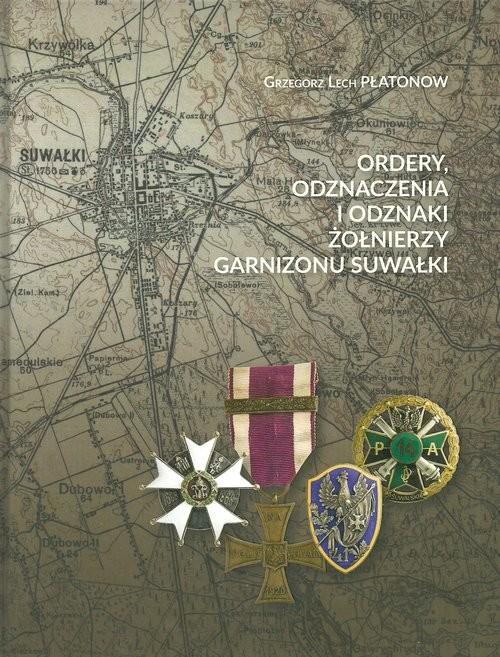 okładka Ordery odznaczenia i odznaki żołnierzy Garnizonu Suwałki, Książka | Grzegorz Lech Płatonow