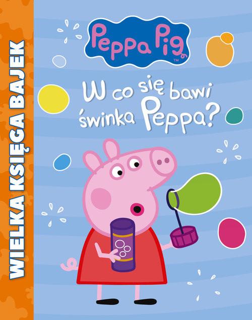 świnka Peppa Wielka Księga Bajek W Co Się Bawi świnka Peppa