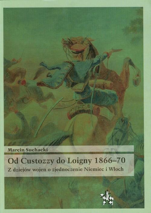 okładka Od Custozzy do Loigny 1866-70 Z dziejów wojen o zjednoczenie Niemiec i Włoch, Książka | Suchacki Marcin