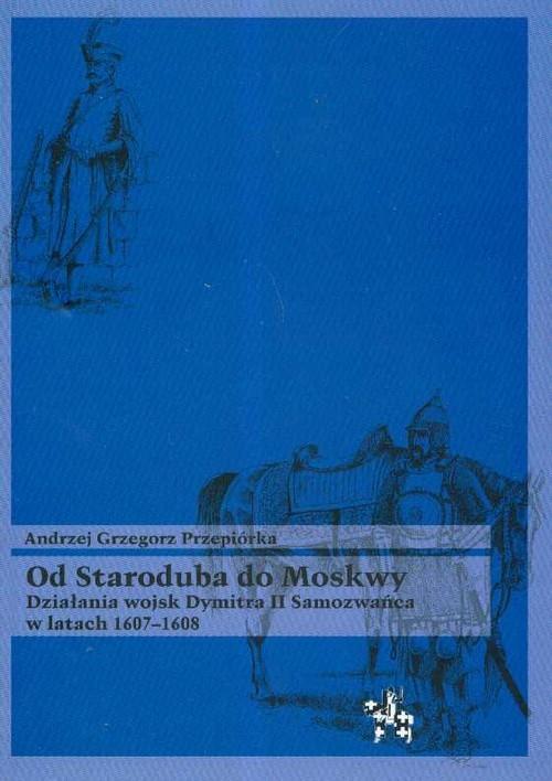okładka Od Staroduba do Moskwy Działania wojsk Dymitra II Samozwańca w latach 1607-1608, Książka | Andrzej Grzegorz Przepiórka
