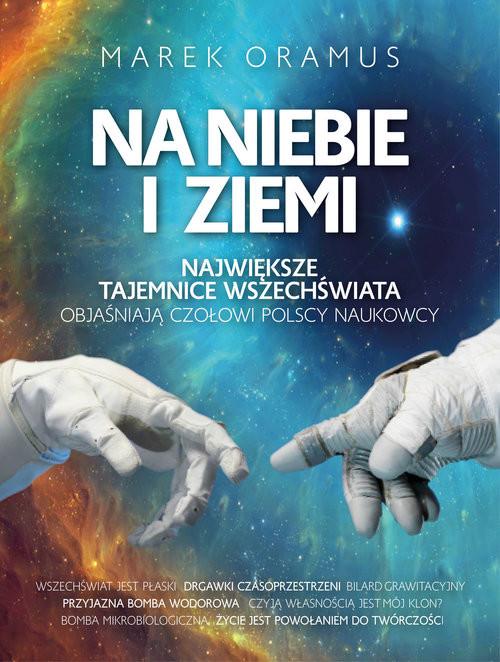 okładka Na niebie i ziemi Największe tajemnice Wszechświata objaśniają czołowi polscy naukowcy, Książka | Oramus Marek