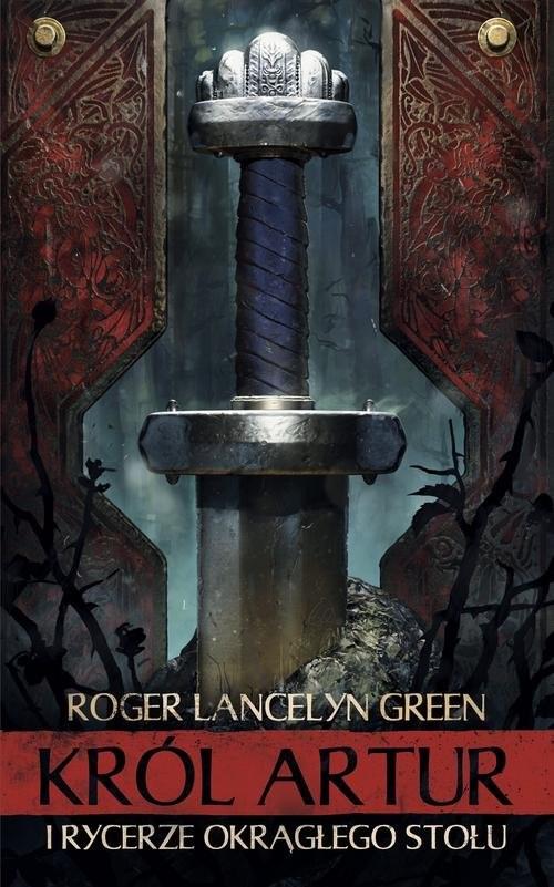 okładka Król Artur i Rycerze Okrągłego Stołu, Książka | Roger Lancelyn Green