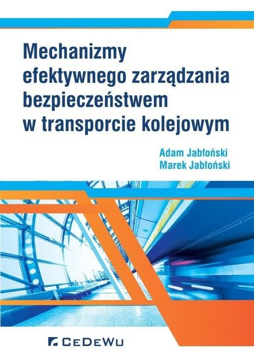 okładka Mechanizmy efektywnego zarządzania bezpieczeństwem w transporcie kolejowym, Książka | Adam Jabłoński, Marek Jabłoński