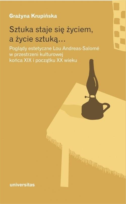 okładka Sztuka staje się życiem a życie sztuką Poglądy estetyczne Lou Andreas-Salomé w przestrzeni kulturowej końca XIX i początku XX wieku, Książka   Krupińska Grażyna