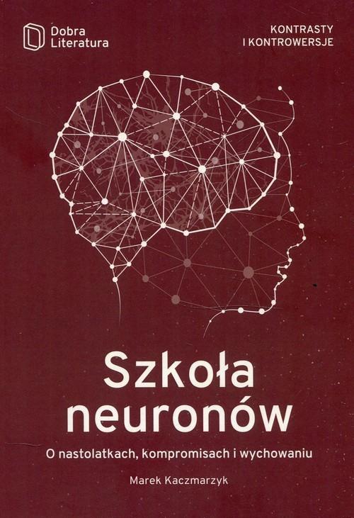 okładka Szkoła neuronów O nastolatkach, kompromisach i wychowaniu, Książka | Marek  Kaczmarzyk