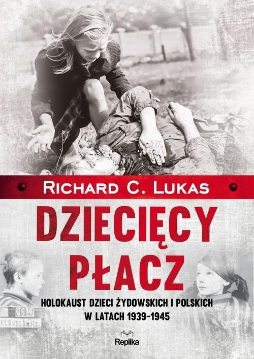 okładka Dziecięcy płacz Holokaust dzieci żydowskich i polskich w latach 1939-1945, Książka | Richard C. Lukas