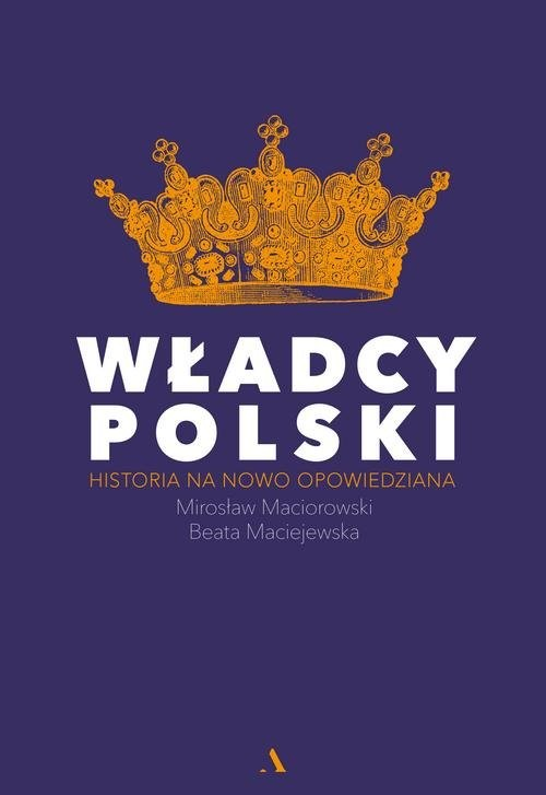 okładka Władcy Polski Historia na nowo opowiedziana, Książka | Mirosław Maciorowski, Beata Maciejewska