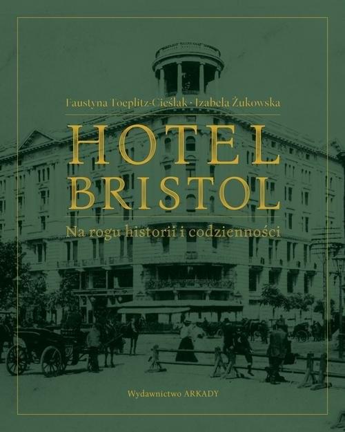 okładka Hotel Bristol  Na rogu historii i codziennościksiążka      Faustyna Toeplitz-Cieślak, Izabela Żukowska