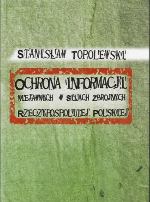 okładka Ochrona informacji niejawnych w Siłach Zbrojnych Rzeczypospolitej Polskiej, Książka | Topolewski Stanisław