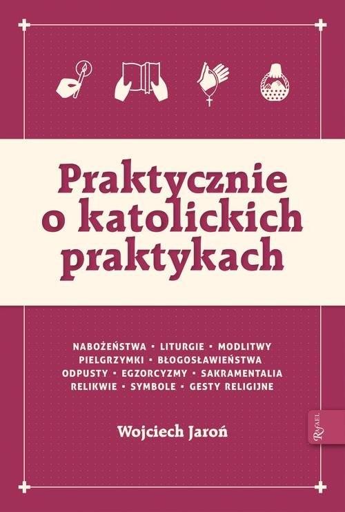 okładka Praktycznie o katolickich praktykach, Książka | Jaroń Wojciech